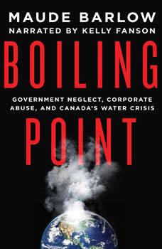 Boiling Point: Government Neglect, Corporate Abuse, and Canada's Water Crisis, Maude Barlow