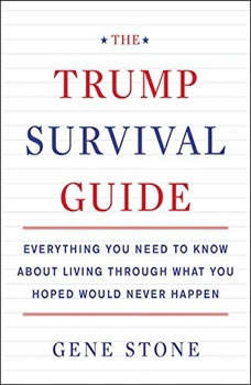 The Trump Survival Guide: Everything You Need to Know About Living Through What You Hoped Would Never Happen, Gene Stone