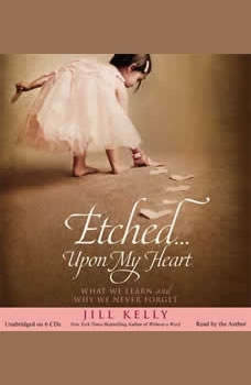Etched...Upon My Heart: What We Learn and Why We Never Forget What We Learn and Why We Never Forget, Jill Kelly