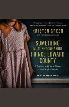 Something Must Be Done About Prince Edward County: A Family, a Virginia Town, a Civil Rights Battle, Kristen Green