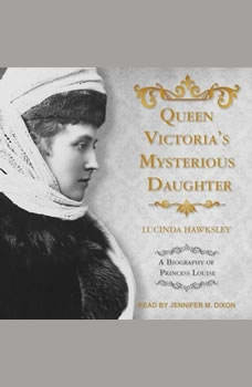 Queen Victoria's Mysterious Daughter: A Biography of Princess Louise, Lucinda Hawksley