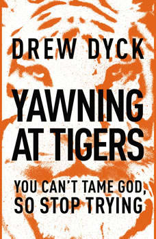 Yawning at Tigers: You Can't Tame God, So Stop Trying, Drew Dyck