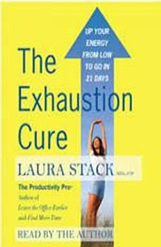The Exhaustion Cure: Up Your Energy from Low to Go in 21 Days Up Your Energy from Low to Go in 21 Days, Laura Stack