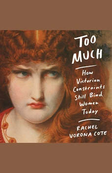 Too Much: How Victorian Constraints Still Bind Women Today, Rachel Vorona Cote