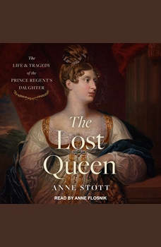 The Lost Queen: The Life & Tragedy of the Prince Regent's Daughter, Anne M. Stott