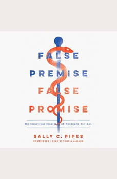 False Premise, False Promise: The Disastrous Reality of Medicare for All, Sally C. Pipes