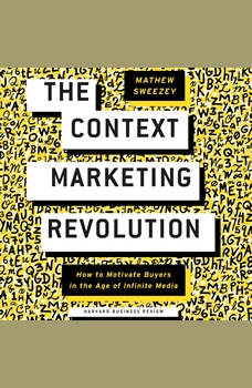 The Context Marketing Revolution: How to Motivate Buyers in the Age of Infinite Media, Matthew Sweezey
