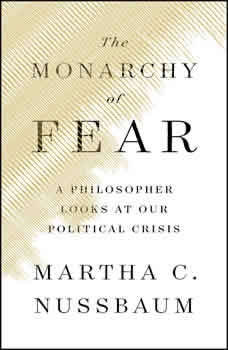 The Monarchy of Fear: A Philosopher Looks at Our Political Crisis, Martha C. Nussbaum