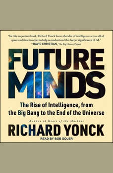 Future Minds: The Rise of Intelligence, from the Big Bang to the End of the Universe, Richard Yonck