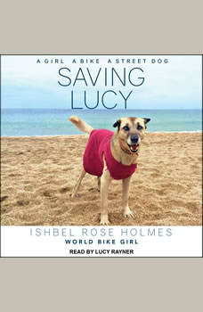 Saving Lucy: A Girl, a Bike, a Street Dog A Girl, a Bike, a Street Dog, Ishbel Rose Holmes World Biker Girl