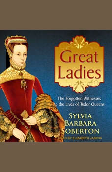 Great Ladies: The Forgotten Witnesses to the Lives of Tudor Queens, Sylvia Barbara Soberton