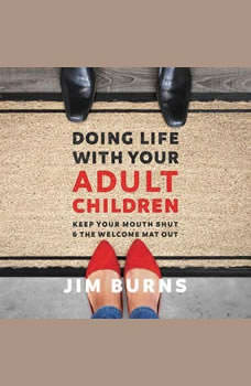 Doing Life with Your Adult Children: Keep Your Mouth Shut and the Welcome Mat Out, Jim Burns, Ph.D