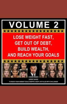 Lose Weight Fast, Get Out of Debt, Build Wealth, and Reach Your Goals Volume 2: Expert Advice to Reach Your Hardest Goals Despite a Busy Life Filled with Challenges
