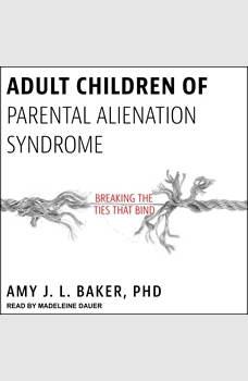 Adult Children of Parental Alienation Syndrome: Breaking the Ties That Bind, PhD Baker