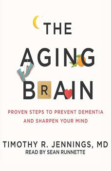The Aging Brain: Proven Steps to Prevent Dementia and Sharpen Your Mind Proven Steps to Prevent Dementia and Sharpen Your Mind, Timothy R. Jennings
