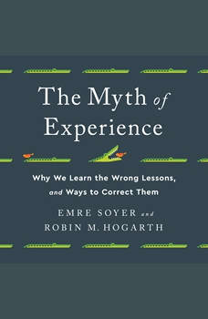 The Myth of Experience: Why We Learn the Wrong Lessons, and Ways to Correct Them, Emre Soyer