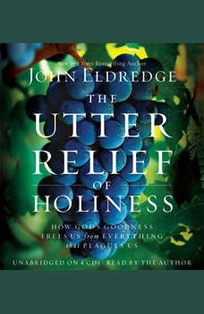 The Utter Relief of Holiness: How God's Goodness Frees Us from Everything that Plagues Us How God's Goodness Frees Us from Everything that Plagues Us, John Eldredge