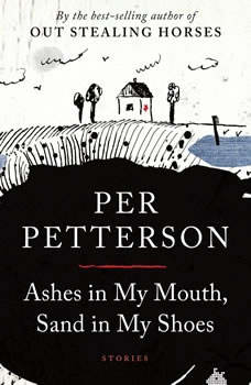 Ashes in My Mouth, Sand in My Shoes: Stories, Per Petterson