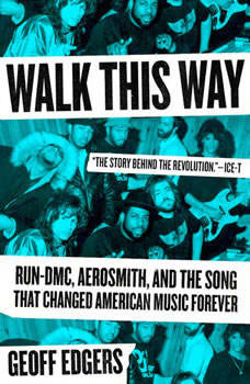 Walk This Way: Run-DMC, Aerosmith, and the Song that Changed American Music Forever, Geoff Edgers