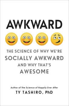 Awkward: The Science of Why We're Socially Awkward and Why That's Awesome The Science of Why We're Socially Awkward and Why That's Awesome, Ty Tashiro