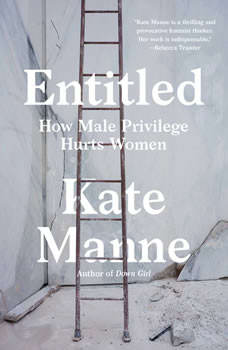 Entitled: How Male Privilege Hurts Women, Kate Manne