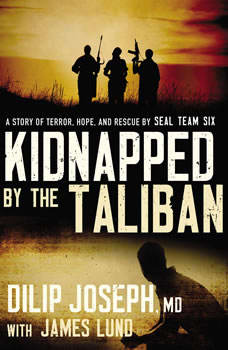 Kidnapped by the Taliban: A Story of Terror, Hope, and Rescue by SEAL Team Six A Story of Terror, Hope, and Rescue by SEAL Team Six, Dilip Joseph, M.D.