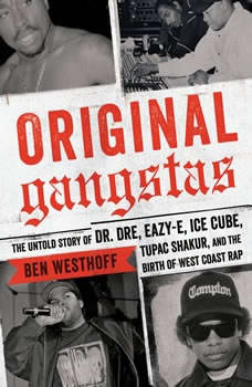 Original Gangstas: The Untold Story of Dr. Dre, Eazy-E, Ice Cube, Tupac Shakur, and the Birth of West Coast Rap The Untold Story of Dr. Dre, Eazy-E, Ice Cube, Tupac Shakur, and the Birth of West Coast Rap, Ben Westhoff