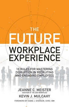 The Future Workplace Experience: 10 Rules For Mastering Disruption in Recruiting and Engaging Employees, Jeanne Meister