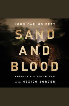 Sand and Blood: America's Stealth War on the Mexico Border America's Stealth War on the Mexico Border, John Carlos Frey