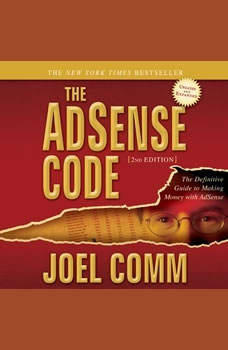 The AdSense Code 2nd Edition: The Definitive Guide to Making Money with AdSense The Definitive Guide to Making Money with AdSense, Joel Comm