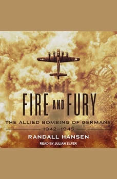 Fire and Fury: The Allied Bombing of Germany, 1942-1945, Randall Hansen