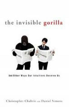 The Invisible Gorilla: And Other Ways Our Intuitions Deceive Us, Christopher Chabris
