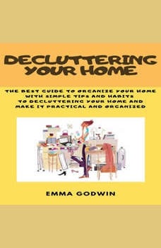 Decluttering your Home: The best guide to organize your home with simple tips and habits to decluttering your home and make it practical and organized, Emma Godwin