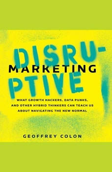 Disruptive Marketing: What Growth Hackers, Data Punks, and Other Hybrid Thinkers Can Teach Us About Navigating the New Normal What Growth Hackers, Data Punks, and Other Hybrid Thinkers Can Teach Us About Navigating the New Normal, Geoffrey Colon
