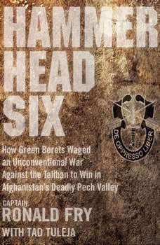 Hammerhead Six: How Green Berets Waged an Unconventional War Against the Taliban to Win in Afghanistan's Deadly Pech Valley How Green Berets Waged an Unconventional War Against the Taliban to Win in Afghanistan's Deadly Pech Valley, Ronald Fry