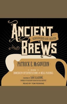Ancient Brews: Rediscovered and Re-created Rediscovered and Re-created, Patrick E. McGovern
