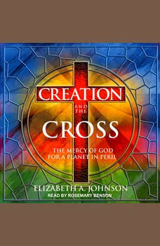 Creation and the Cross: The Mercy of God for a Planet in Peril, Elizabeth A. Johnson