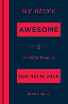 On Being Awesome: A Unified Theory of How Not to Suck A Unified Theory of How Not to Suck, Nick Riggle
