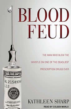 Blood Feud: The Man Who Blew the Whistle on One of the Deadliest Prescription Drugs Ever The Man Who Blew the Whistle on One of the Deadliest Prescription Drugs Ever, Kathleen Sharp