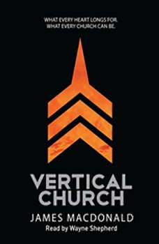 Vertical Church: What Every Heart Longs for. What Every Church Can Be., James MacDonald