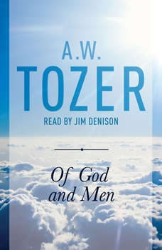 Of God and Men: Cultivating the Divine/Human Relationship, A. W. Tozer