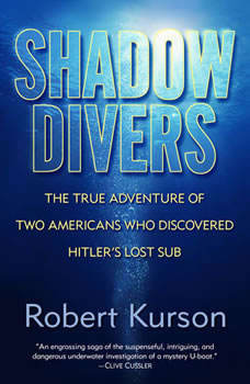 Shadow Divers: The True Adventure of Two Americans Who Risked Everything to Solve One of the Last Mysteries of World War II, Robert Kurson