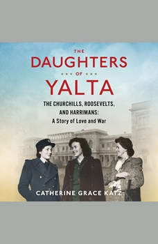 The Daughters of Yalta: The Churchills, Roosevelts, and Harrimans:  A Story of Love and War, Catherine Grace Katz