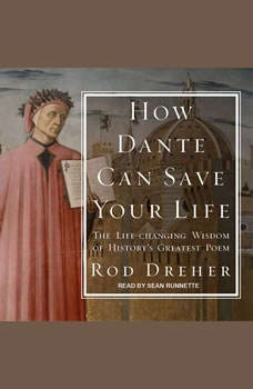 How Dante Can Save Your Life: The Life-changing Wisdom of History's Greatest Poem, Rod Dreher