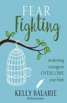 Fear Fighting: Awakening Courage to Overcome Your Fears Awakening Courage to Overcome Your Fears, Kelly Balarie