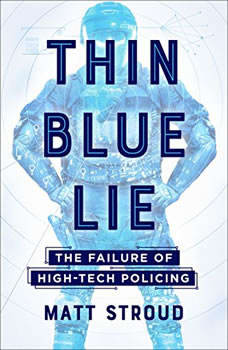 Thin Blue Lie: The Failure of High-Tech Policing The Failure of High-Tech Policing, Matt Stroud