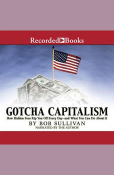 Gotcha Capitalism: How Hidden Fees Rip You Off Every Day-and What You Can Do About It, Bob Sullivan