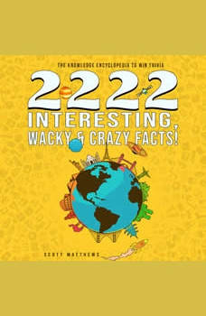 2222 Interesting, Wacky & Crazy Facts - The Knowledge Encyclopedia To Win Trivia, Scott Matthews