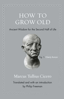 How to Grow Old: Ancient Wisdom for the Second Half of Life, Marcus Tullius Cicero
