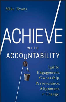 Achieve with Accountability: Ignite Engagement, Ownership, Perseverance, Alignment, and Change, Mike Evans